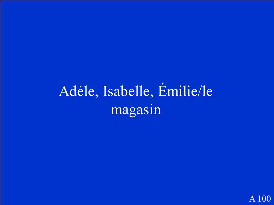 Adèle, Isabelle, Émilie/le magasin A 100