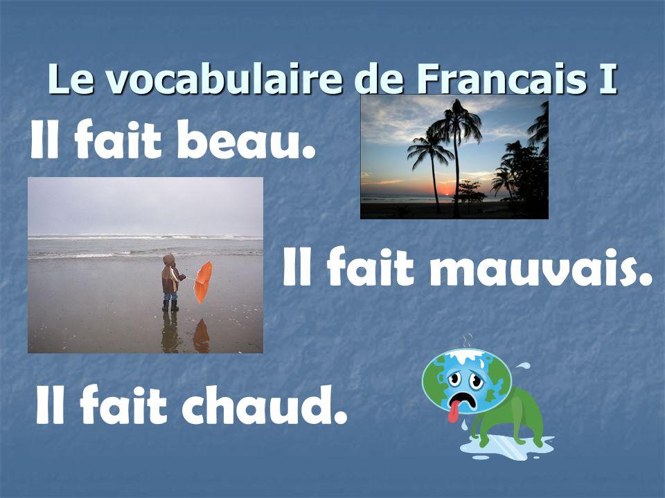 Le vocabulaire de Français I Il fait beau. Il fait mauvais. Il fait chaud.
