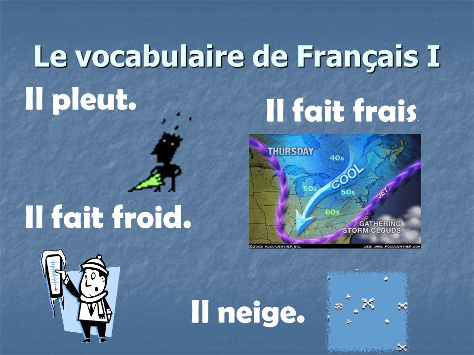 Le vocabulaire de Français I Il fait froid. Il fait frais. Il neige. Il pleut.