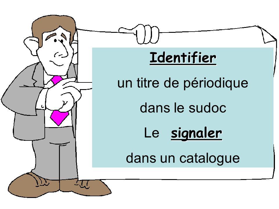 Identifier un titre de périodique dans le sudoc signaler Le signaler dans un catalogue