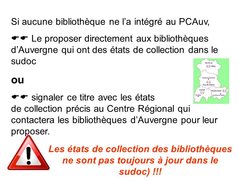 Si aucune bibliothèque ne l'a intégré au PCAuv,  Le proposer directement aux bibliothèques d'Auvergne qui ont des états de collection dans le sudoc ou  signaler ce titre avec les états de collection précis au Centre Régional qui contactera les bibliothèques d'Auvergne pour leur proposer.