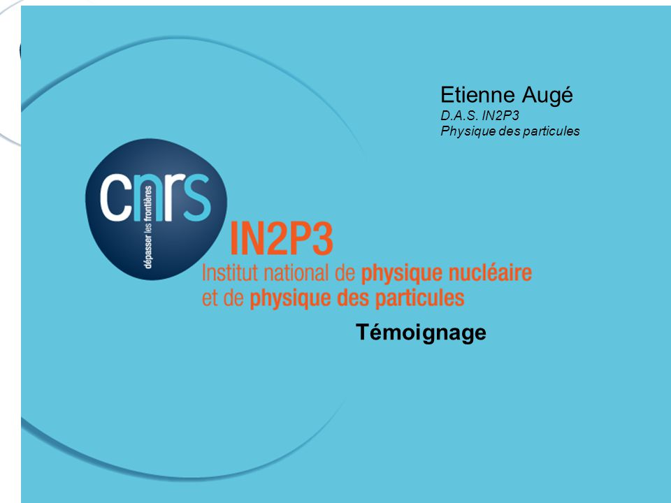 Etienne Augé D.A.S. IN2P3 Physique des particules Témoignage