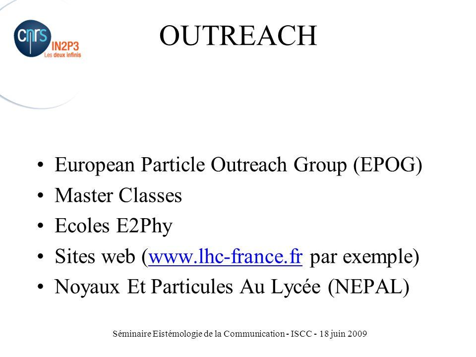 Séminaire Eîstémologie de la Communication - ISCC - 18 juin 2009 OUTREACH European Particle Outreach Group (EPOG) Master Classes Ecoles E2Phy Sites web (www.lhc-france.fr par exemple)www.lhc-france.fr Noyaux Et Particules Au Lycée (NEPAL)