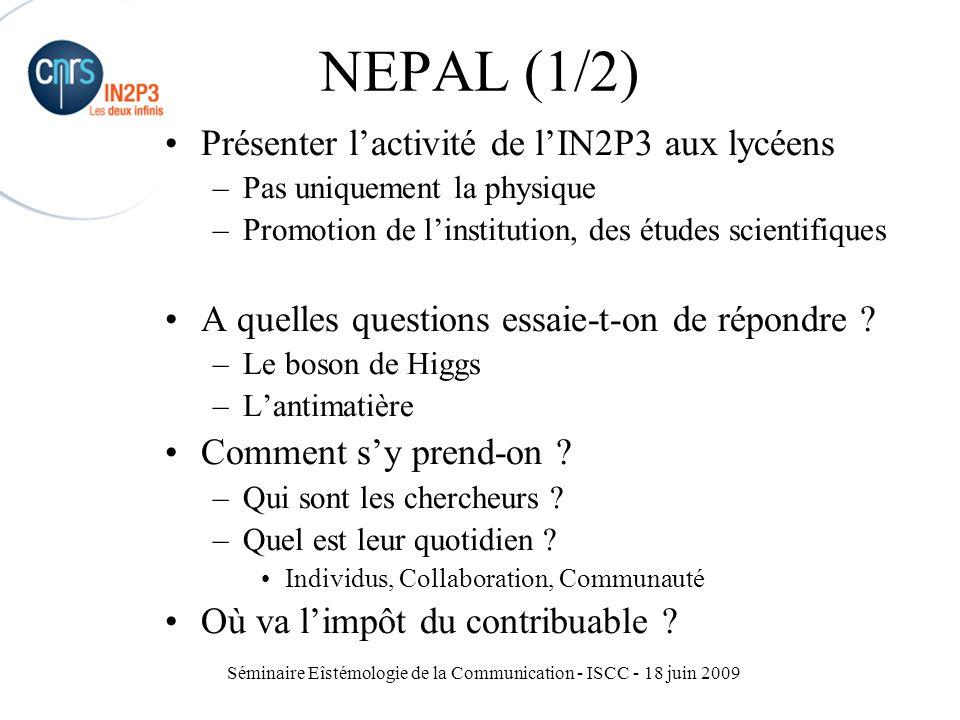 Séminaire Eîstémologie de la Communication - ISCC - 18 juin 2009 NEPAL (1/2) Présenter l'activité de l'IN2P3 aux lycéens –Pas uniquement la physique –Promotion de l'institution, des études scientifiques A quelles questions essaie-t-on de répondre .