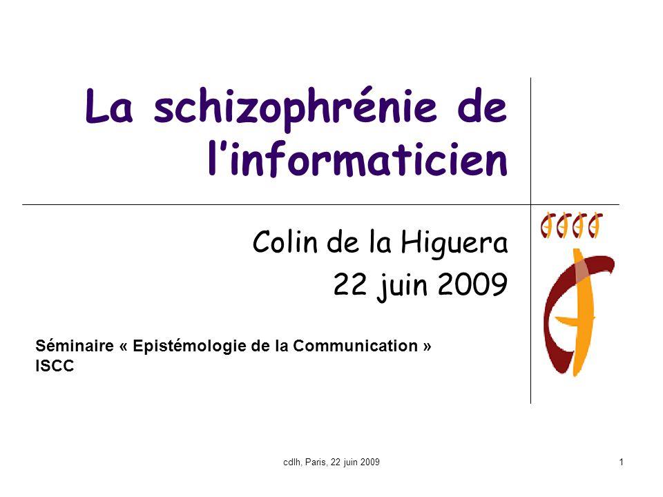 cdlh, Paris, 22 juin 20091 La schizophrénie de l'informaticien Colin de la Higuera 22 juin 2009 Séminaire « Epistémologie de la Communication » ISCC