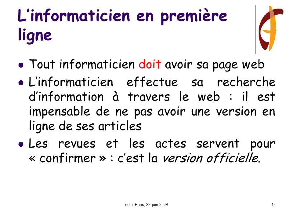 cdlh, Paris, 22 juin 200912 L'informaticien en première ligne Tout informaticien doit avoir sa page web L'informaticien effectue sa recherche d'information à travers le web : il est impensable de ne pas avoir une version en ligne de ses articles Les revues et les actes servent pour « confirmer » : c'est la version officielle.