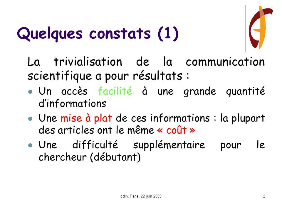cdlh, Paris, 22 juin 20092 Quelques constats (1) La trivialisation de la communication scientifique a pour résultats : Un accès facilité à une grande quantité d'informations Une mise à plat de ces informations : la plupart des articles ont le même « coût » Une difficulté supplémentaire pour le chercheur (débutant)
