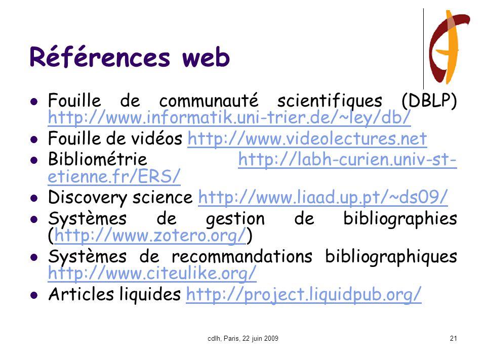 cdlh, Paris, 22 juin 200921 Références web Fouille de communauté scientifiques (DBLP) http://www.informatik.uni-trier.de/~ley/db/ Fouille de vidéos http://www.videolectures.net Bibliométrie http://labh-curien.univ-st- etienne.fr/ERS/ Discovery science http://www.liaad.up.pt/~ds09/ Systèmes de gestion de bibliographies (http://www.zotero.org/)http://www.zotero.org/ Systèmes de recommandations bibliographiques http://www.citeulike.org/ Articles liquides http://project.liquidpub.org/http://project.liquidpub.org/