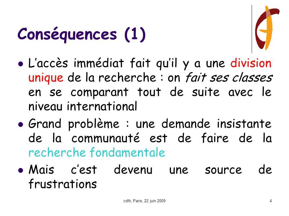 cdlh, Paris, 22 juin 20094 Conséquences (1) L'accès immédiat fait qu'il y a une division unique de la recherche : on fait ses classes en se comparant tout de suite avec le niveau international Grand problème : une demande insistante de la communauté est de faire de la recherche fondamentale Mais c'est devenu une source de frustrations