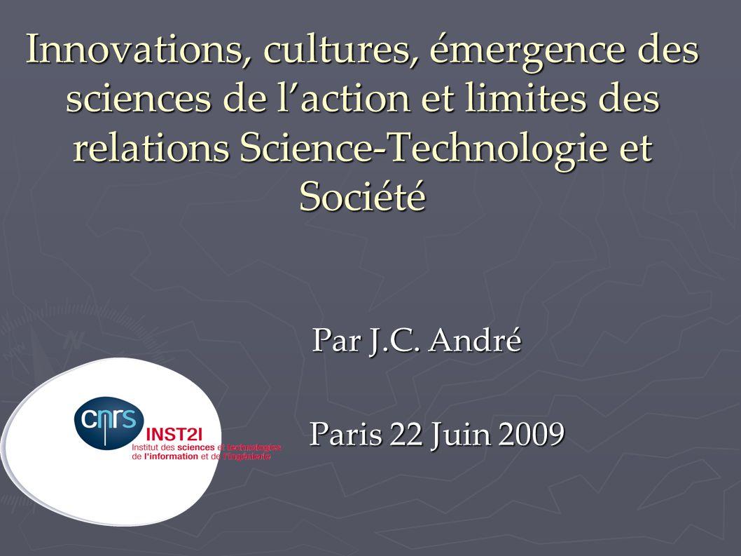 Innovations, cultures, émergence des sciences de l'action et limites des relations Science-Technologie et Société Par J.C. André Par J.C. André Paris
