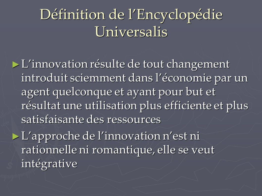 Définition de l'Encyclopédie Universalis ► L'innovation résulte de tout changement introduit sciemment dans l'économie par un agent quelconque et ayant pour but et résultat une utilisation plus efficiente et plus satisfaisante des ressources ► L'approche de l'innovation n'est ni rationnelle ni romantique, elle se veut intégrative