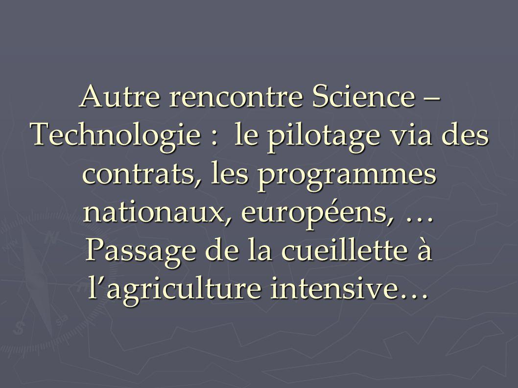 Autre rencontre Science – Technologie : le pilotage via des contrats, les programmes nationaux, européens, … Passage de la cueillette à l'agriculture