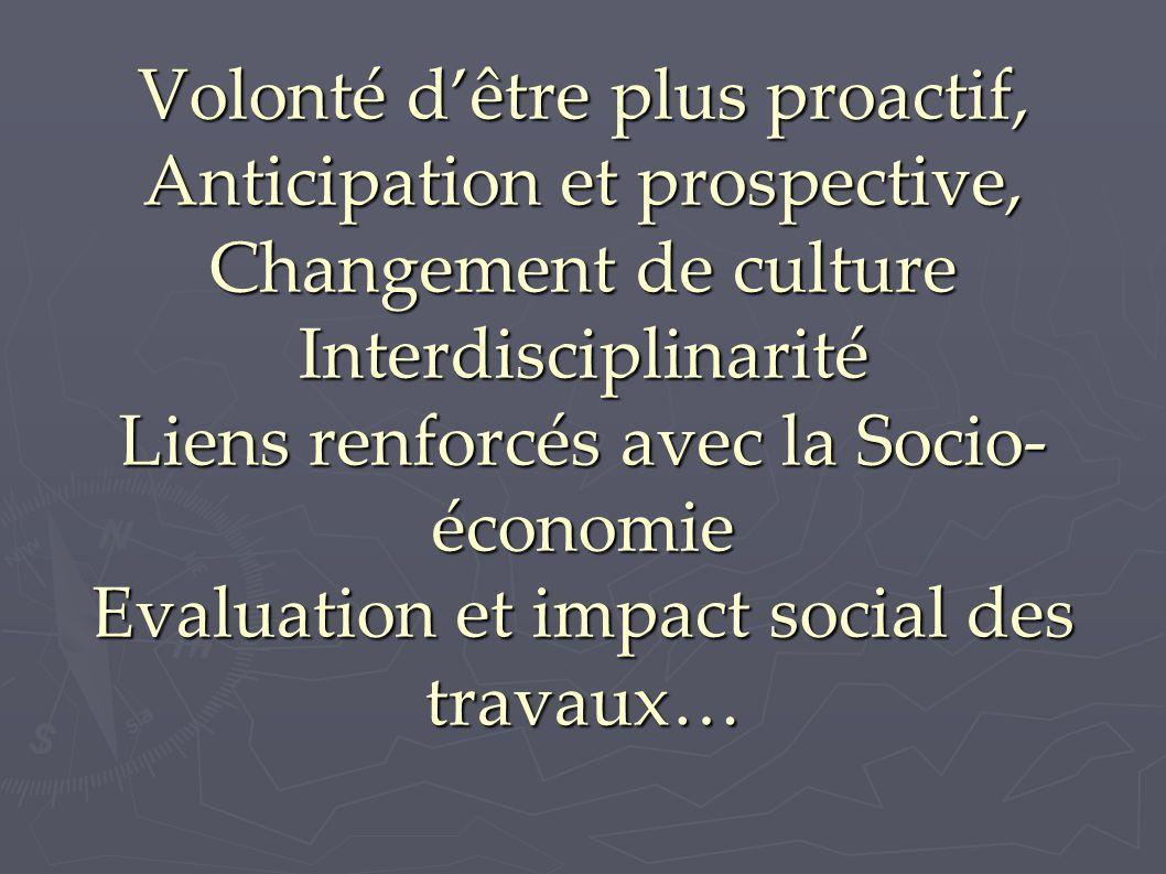 Volonté d'être plus proactif, Anticipation et prospective, Changement de culture Interdisciplinarité Liens renforcés avec la Socio- économie Evaluation et impact social des travaux…