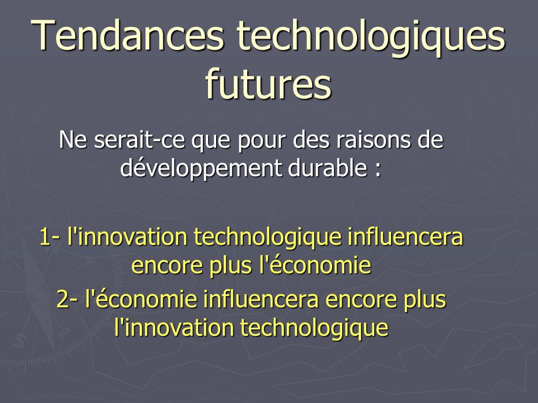 Tendances technologiques futures Ne serait-ce que pour des raisons de développement durable : 1- l'innovation technologique influencera encore plus l'