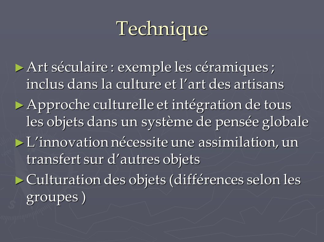 Technique ► Art séculaire : exemple les céramiques ; inclus dans la culture et l'art des artisans ► Approche culturelle et intégration de tous les obj
