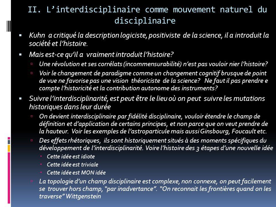 II. L'interdisciplinaire comme mouvement naturel du disciplinaire  Kuhn a critiqué la description logiciste, positiviste de la science, il a introdui