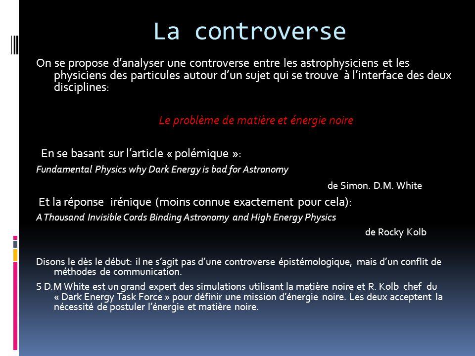La controverse On se propose d'analyser une controverse entre les astrophysiciens et les physiciens des particules autour d'un sujet qui se trouve à l'interface des deux disciplines: Le problème de matière et énergie noire En se basant sur l'article « polémique »: Fundamental Physics why Dark Energy is bad for Astronomy de Simon.