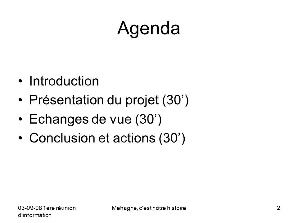 03-09-08 1ère réunion d information Mehagne, c est notre histoire2 Agenda Introduction Présentation du projet (30') Echanges de vue (30') Conclusion et actions (30')