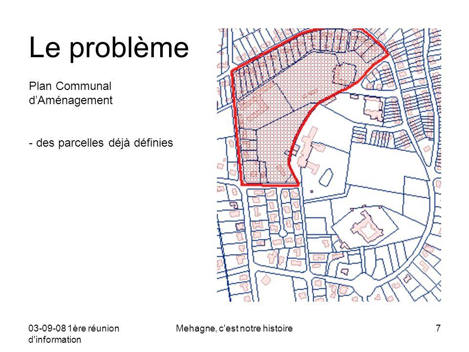 03-09-08 1ère réunion d information Mehagne, c est notre histoire8 Projet PCA 24.06.08 Le problème Plan Communal d'Aménagement: Nouvel avant-projet: - passé au conseil communal - passé à la CCAT