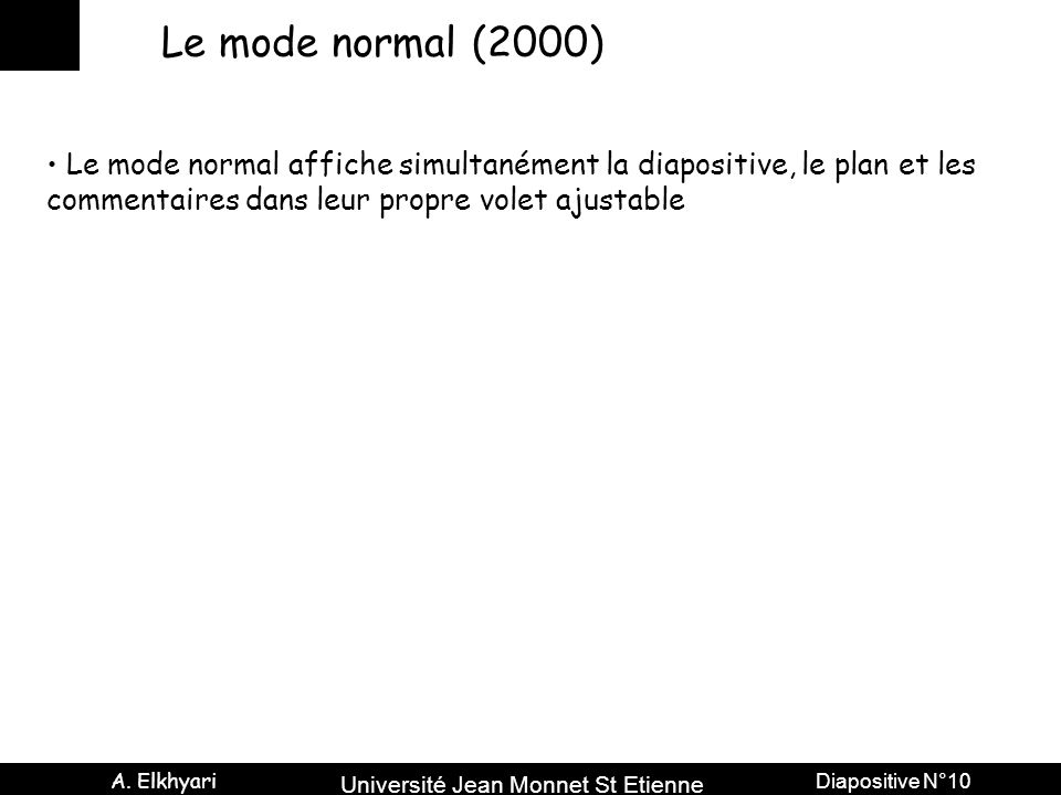 Université Jean Monnet St Etienne A. Elkhyari Diapositive N°10 Le mode normal (2000) Le mode normal affiche simultanément la diapositive, le plan et l