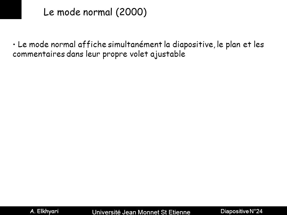 Université Jean Monnet St Etienne A. Elkhyari Diapositive N°24 Le mode normal (2000) Le mode normal affiche simultanément la diapositive, le plan et l