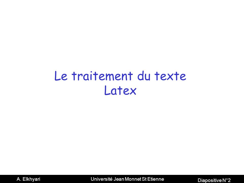 Diapositive N°2 A. Elkhyari Université Jean Monnet St Etienne Le traitement du texte Latex