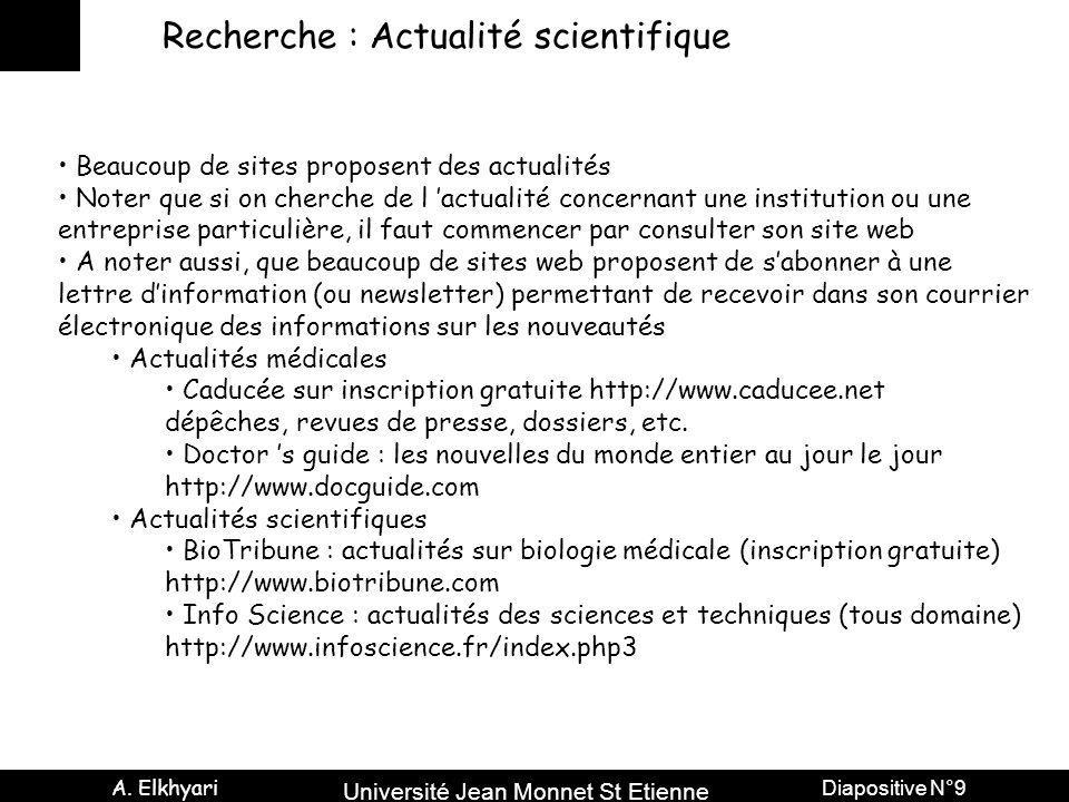 Université Jean Monnet St Etienne A. Elkhyari Diapositive N°9 Recherche : Actualité scientifique Beaucoup de sites proposent des actualités Noter que
