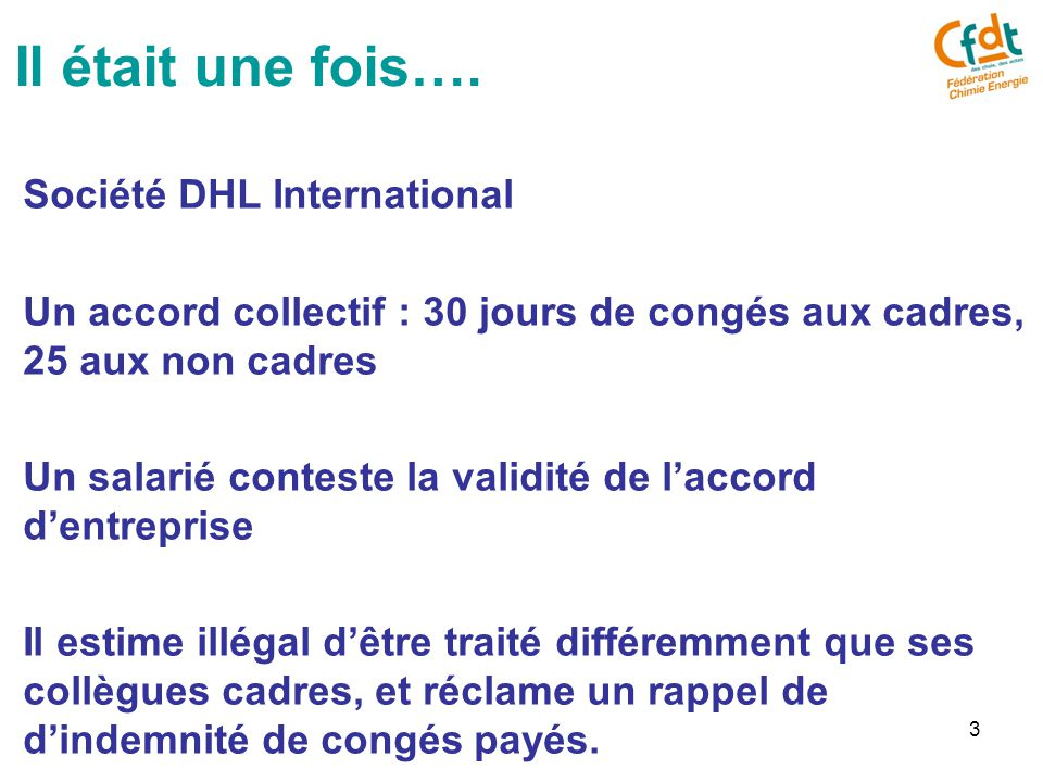 3 Société DHL International Un accord collectif : 30 jours de congés aux cadres, 25 aux non cadres Un salarié conteste la validité de l'accord d'entreprise Il estime illégal d'être traité différemment que ses collègues cadres, et réclame un rappel de d'indemnité de congés payés.