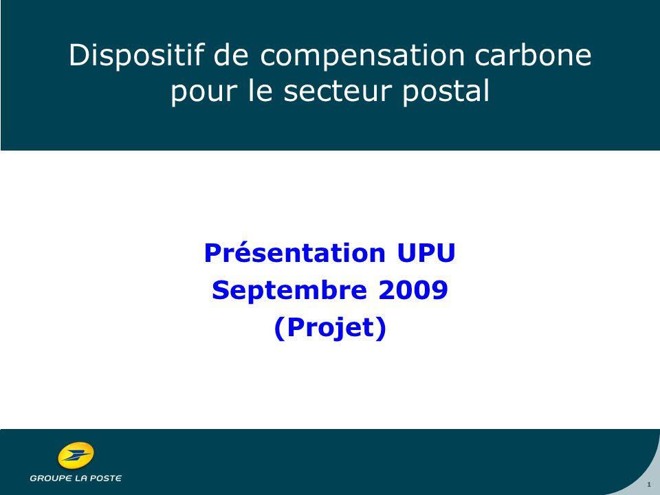 1 Dispositif de compensation carbone pour le secteur postal Présentation UPU Septembre 2009 (Projet) 1
