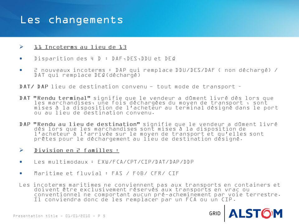 Presentation title - 01/01/2010 - P 5 Les changements  11 Incoterms au lieu de 13 Disparition des 4 D : DAF,DES,DDU et DEQ 2 nouveaux incoterms : DAP