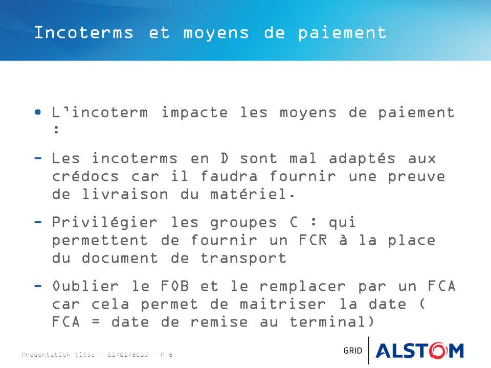 Presentation title - 01/01/2010 - P 8 Incoterms et moyens de paiement L'incoterm impacte les moyens de paiement : -Les incoterms en D sont mal adaptés aux crédocs car il faudra fournir une preuve de livraison du matériel.