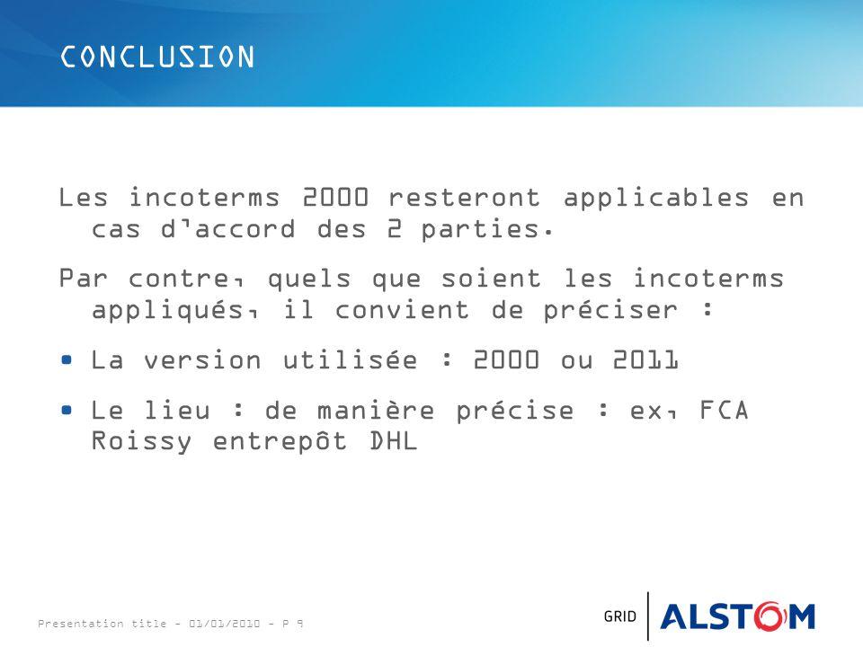 Presentation title - 01/01/2010 - P 9 CONCLUSION Les incoterms 2000 resteront applicables en cas d'accord des 2 parties. Par contre, quels que soient