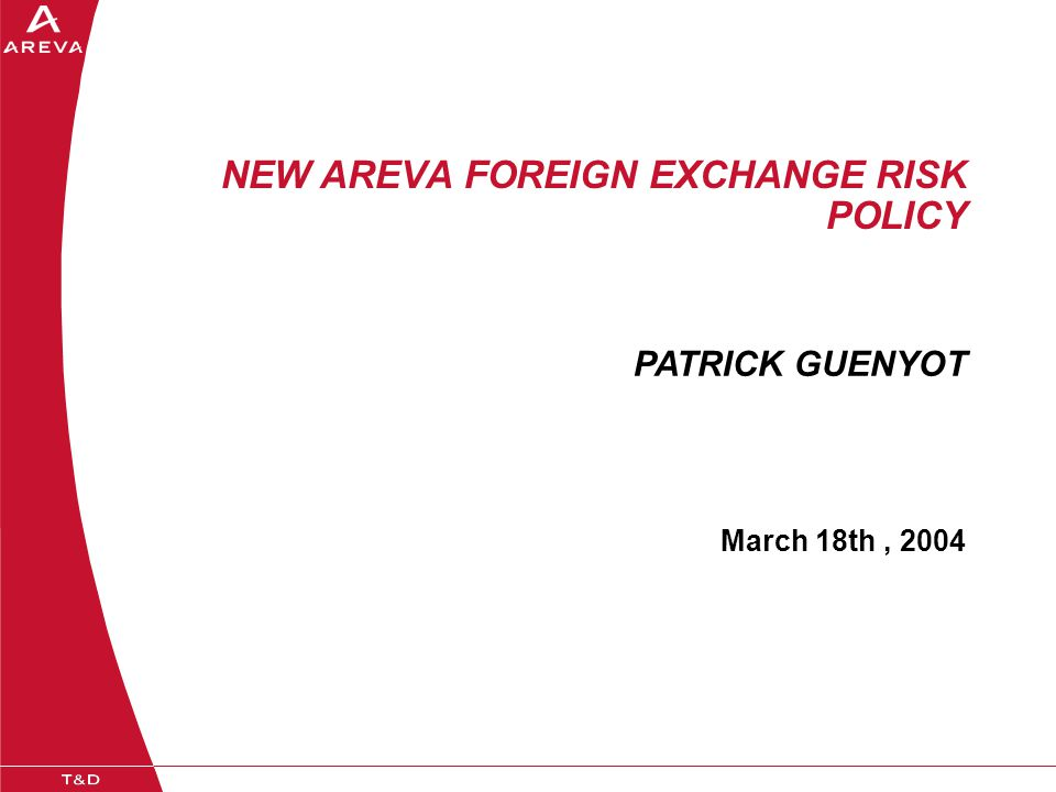 NEW AREVA FOREIGN EXCHANGE RISK POLICY March 18th, 2004 PATRICK GUENYOT