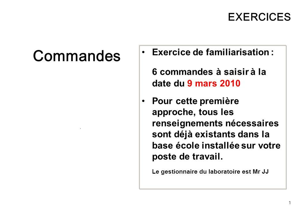 1 EXERCICES Commandes Exercice de familiarisation : 6 commandes à saisir à la date du 9 mars 2010 Pour cette première approche, tous les renseignements nécessaires sont déjà existants dans la base école installée sur votre poste de travail.