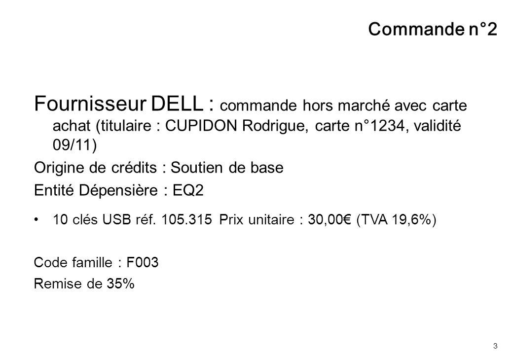 3 Commande n°2 Fournisseur DELL : commande hors marché avec carte achat (titulaire : CUPIDON Rodrigue, carte n°1234, validité 09/11) Origine de crédits : Soutien de base Entité Dépensière : EQ2 10 clés USB réf.