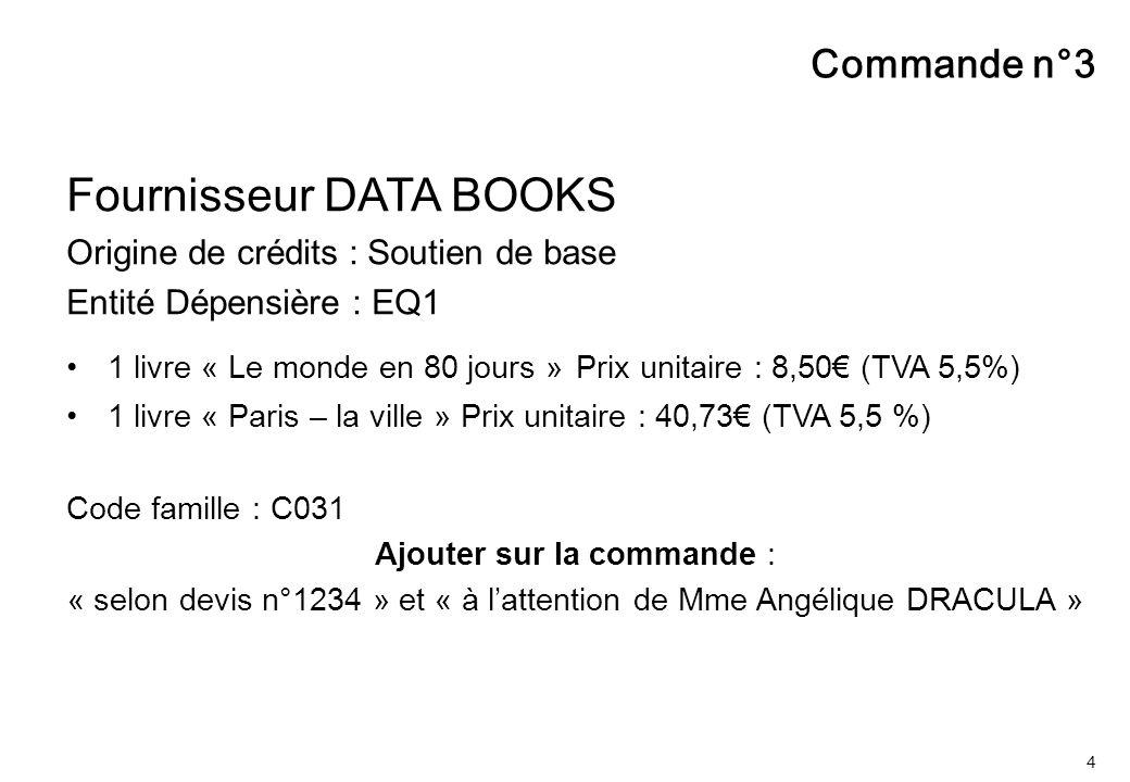 4 Commande n°3 Fournisseur DATA BOOKS Origine de crédits : Soutien de base Entité Dépensière : EQ1 1 livre « Le monde en 80 jours » Prix unitaire : 8,