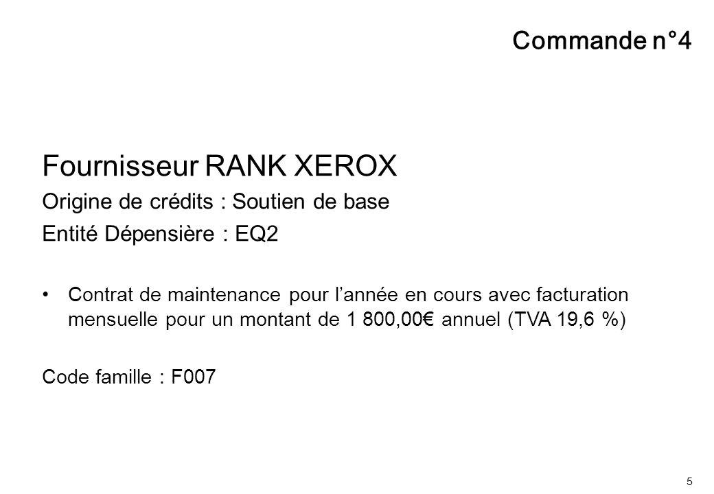 5 Commande n°4 Fournisseur RANK XEROX Origine de crédits : Soutien de base Entité Dépensière : EQ2 Contrat de maintenance pour l'année en cours avec f