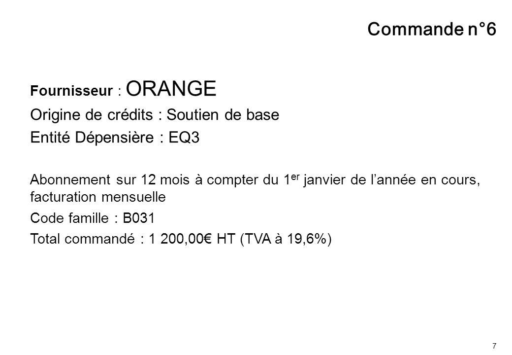 7 Fournisseur : ORANGE Origine de crédits : Soutien de base Entité Dépensière : EQ3 Abonnement sur 12 mois à compter du 1 er janvier de l'année en cours, facturation mensuelle Code famille : B031 Total commandé : 1 200,00€ HT (TVA à 19,6%) Commande n°6