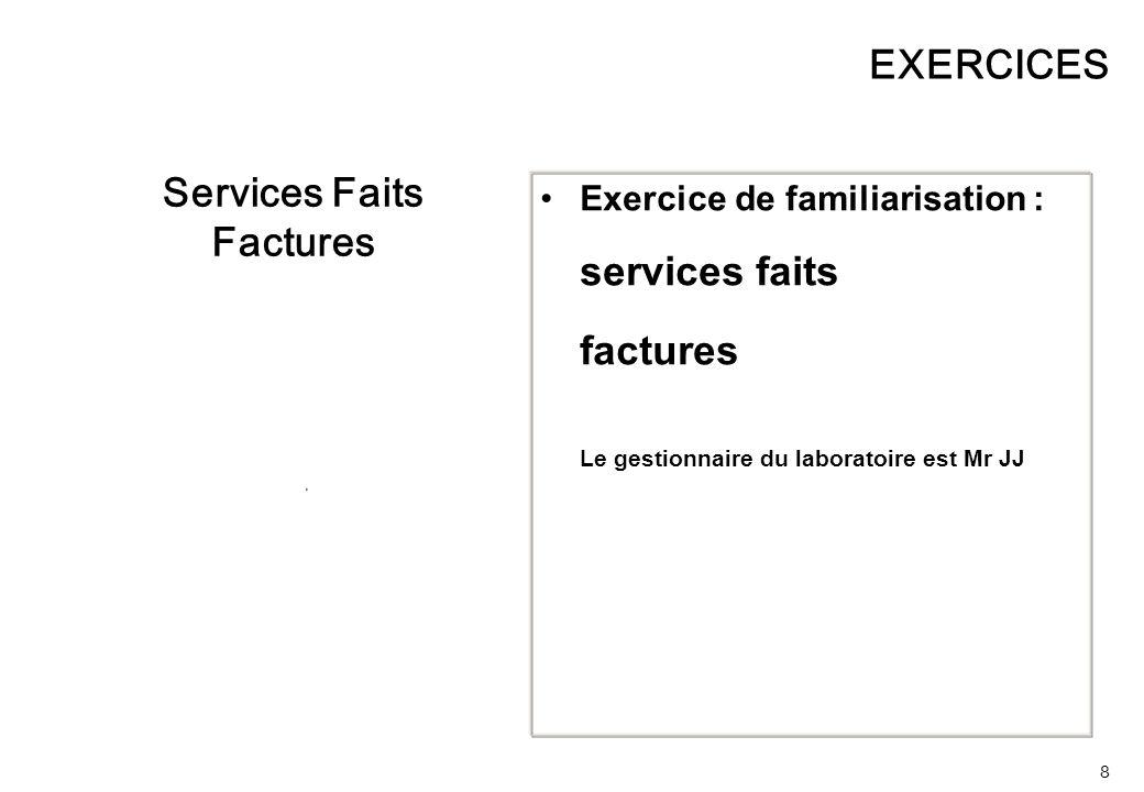 8 EXERCICES Services Faits Factures Exercice de familiarisation : services faits factures Le gestionnaire du laboratoire est Mr JJ