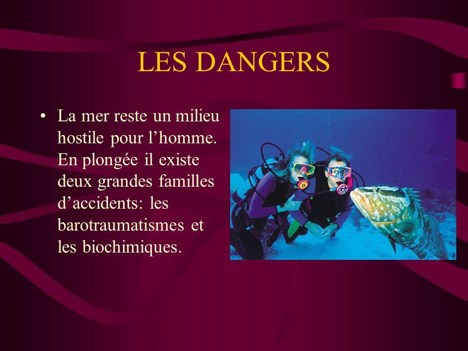 LES DANGERS La mer reste un milieu hostile pour l'homme. En plongée il existe deux grandes familles d'accidents: les barotraumatismes et les biochimiq