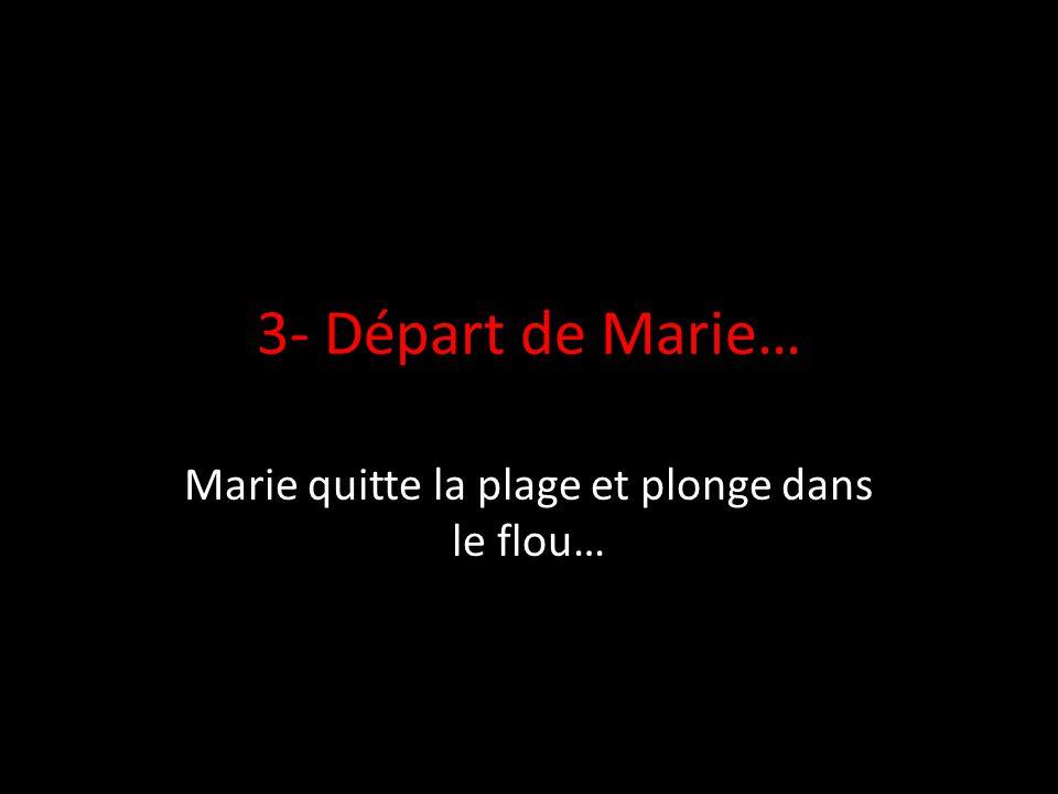 3- Départ de Marie… Marie quitte la plage et plonge dans le flou…