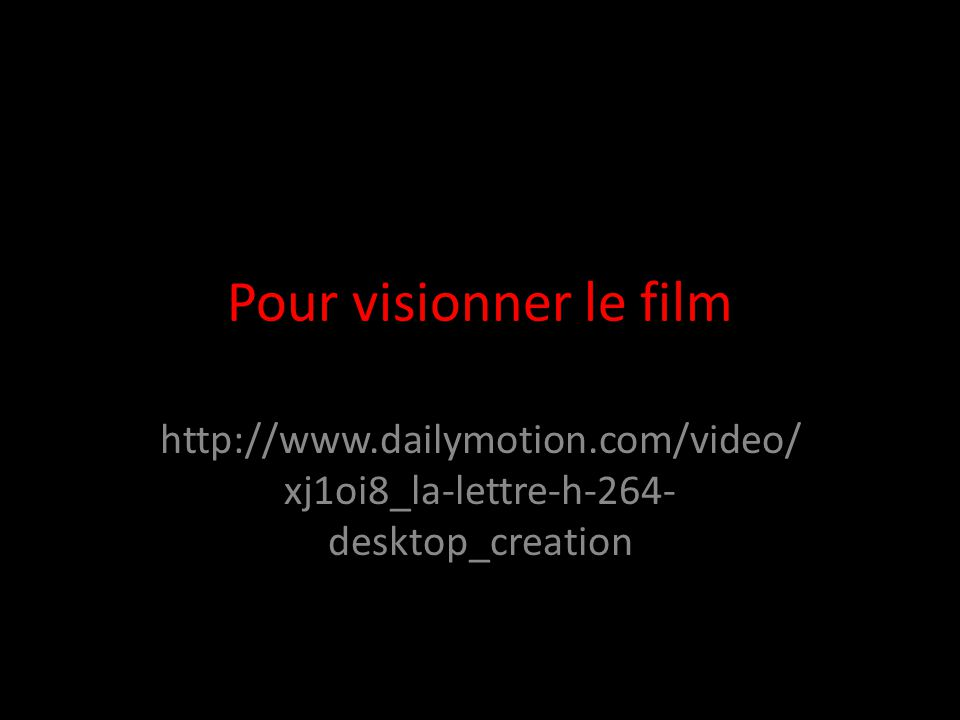 Pour visionner le film http://www.dailymotion.com/video/ xj1oi8_la-lettre-h-264- desktop_creation