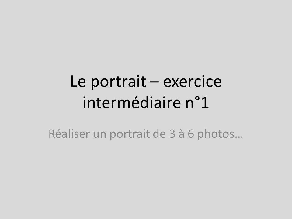 Le portrait – exercice intermédiaire n°1 Réaliser un portrait de 3 à 6 photos…