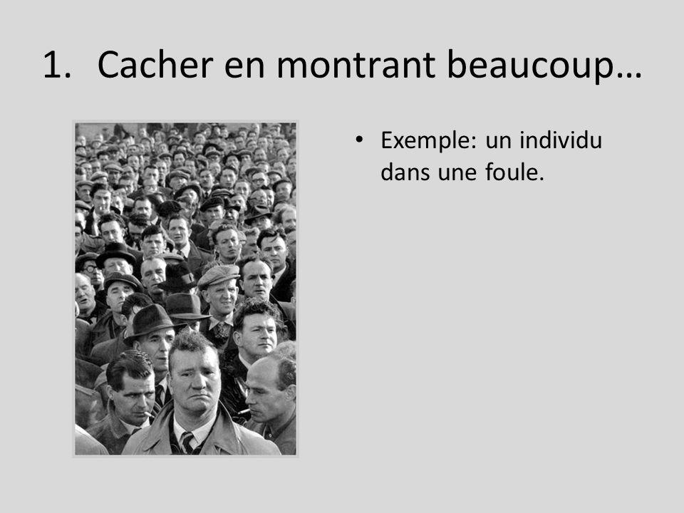 1.Cacher en montrant beaucoup… Exemple: un individu dans une foule.