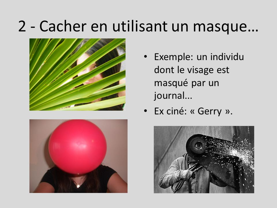 2 - Cacher en utilisant un masque… Exemple: un individu dont le visage est masqué par un journal... Ex ciné: « Gerry ».