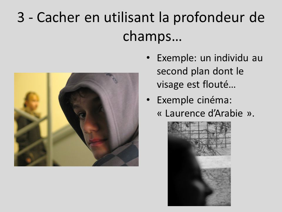 3 - Cacher en utilisant la profondeur de champs… Exemple: un individu au second plan dont le visage est flouté… Exemple cinéma: « Laurence d'Arabie ».