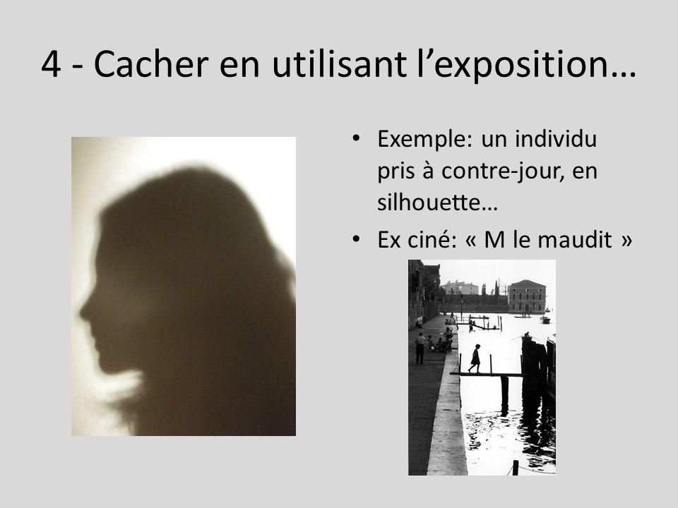 4 - Cacher en utilisant l'exposition… Exemple: un individu pris à contre-jour, en silhouette… Ex ciné: « M le maudit »