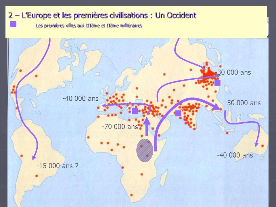 -70 000 ans -50 000 ans -40 000 ans -30 000 ans -15 000 ans ? 2 – L'Europe et les premières civilisations : Un Occident Les premières villes aux IIIèm