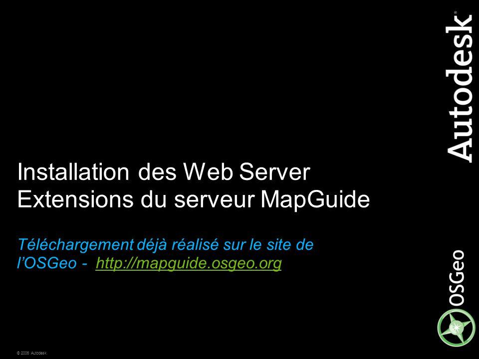 © 2006 Autodesk Installation des Web Server Extensions du serveur MapGuide Téléchargement déjà réalisé sur le site de l'OSGeo - http://mapguide.osgeo.