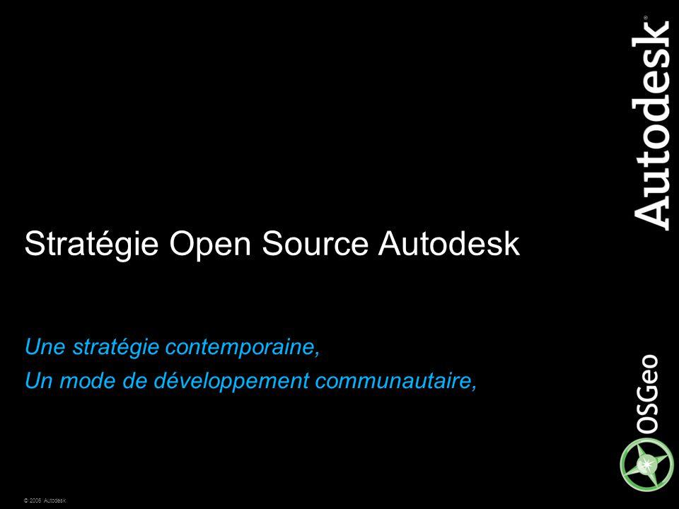 © 2006 Autodesk Stratégie Open Source Autodesk Une stratégie contemporaine, Un mode de développement communautaire,